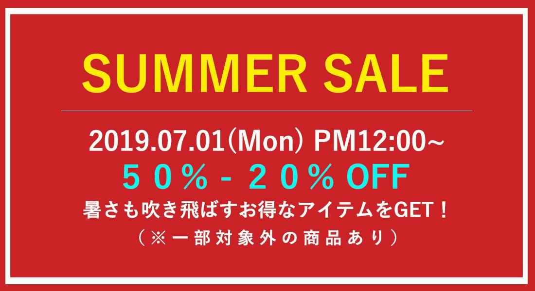 SUMMER SALE 2019.07.01(Mon) PM12:00~ 50%-20%OFF 暑さも吹き飛ばすお得なアイテムをGET!(※一部対象外の商品あり)